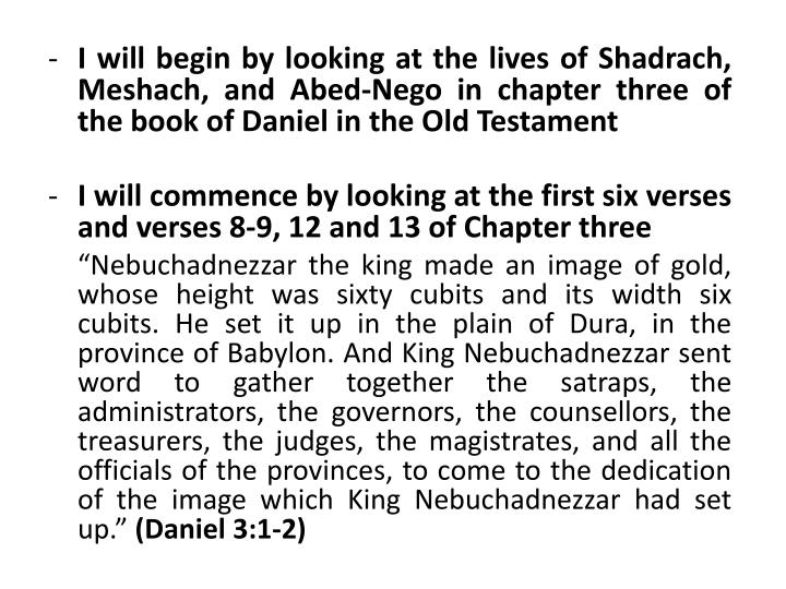 I will begin by looking at the lives of Shadrach, Meshach, and Abed-