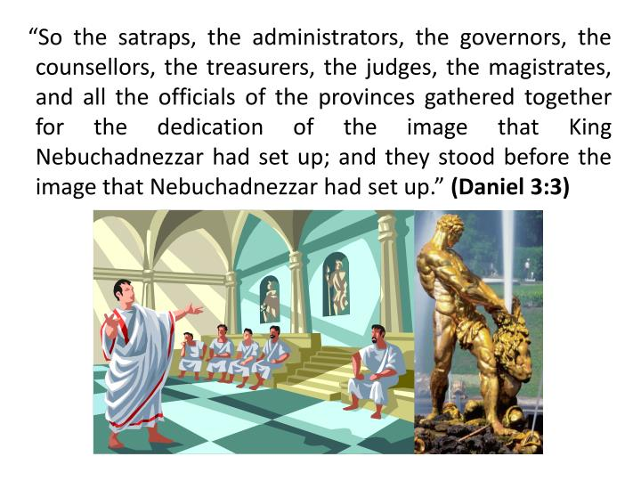 """So the satraps, the administrators, the governors, the counsellors, the treasurers, the judges, the magistrates, and all the officials of the provinces gathered together for the dedication of the image that King Nebuchadnezzar had set up; and they stood before the image that Nebuchadnezzar had set up."""