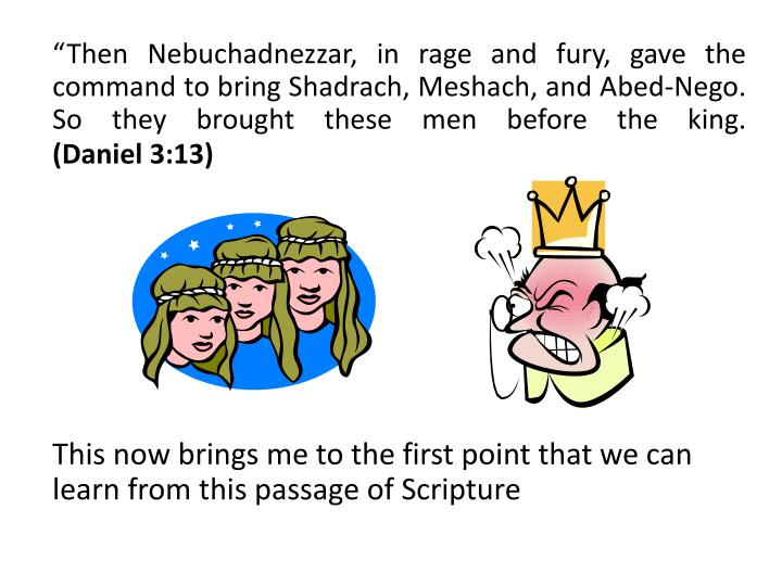 """Then Nebuchadnezzar, in rage and fury, gave the command to bring Shadrach, Meshach, and Abed-"