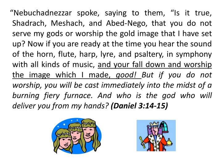 """Nebuchadnezzar spoke, saying to them, ""Is it true, Shadrach, Meshach, and Abed-Nego, that you do not serve my gods or worship the gold image that I have set up? Now if you are ready at the time you hear the sound of the horn, flute, harp, lyre, and psaltery, in symphony  with all kinds of music,"