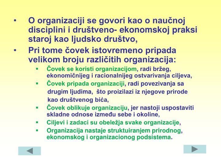 O organizaciji se govori kao o naučnoj disciplini i društveno- ekonomskoj praksi staroj kao ljudsko društvo