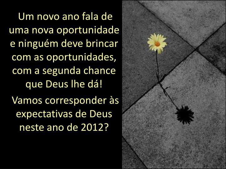Um novo ano fala de uma nova oportunidade e ninguém deve brincar com as oportunidades, com a segunda chance que Deus lhe dá!