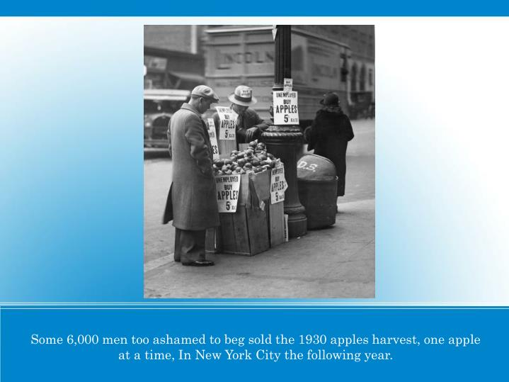 Some 6,000 men too ashamed to beg sold the 1930 apples harvest, one apple at a time, In New York City the following year.