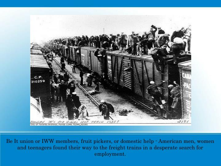 Be It union or IWW members, fruit pickers, or domestic help - American men, women and teenagers found their way to the freight trains in a desperate search for employment.