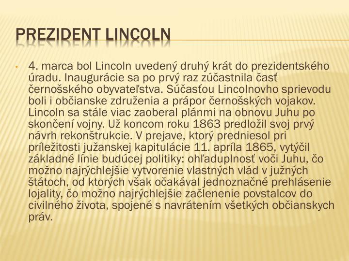 4. marca bol Lincoln uvedený druhý krát do prezidentského úradu. Inaugurácie sa po prvý raz zúčastnila časť černošského obyvateľstva. Súčasťou Lincolnovho sprievodu boli i občianske združenia a prápor černošských vojakov. Lincoln sa stále viac zaoberal plánmi na obnovu Juhu po skončení vojny. Už koncom roku 1863 predložil svoj prvý návrh rekonštrukcie. V prejave, ktorý predniesol pri príležitosti južanskej kapitulácie 11. apríla 1865, vytýčil základné línie budúcej politiky: ohľaduplnosť voči Juhu, čo možno najrýchlejšie vytvorenie vlastných vlád v južných štátoch, od ktorých však očakával jednoznačné prehlásenie lojality, čo možno najrýchlejšie začlenenie povstalcov do civilného života, spojené s navrátením všetkých občianskych práv.