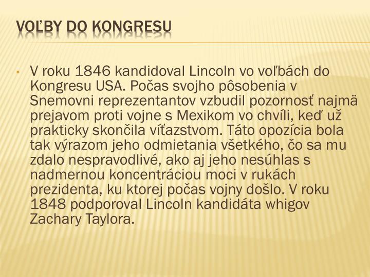 V roku 1846 kandidoval Lincoln vo voľbách do Kongresu USA. Počas svojho pôsobenia v Snemovni reprezentantov vzbudil pozornosť najmä prejavom proti vojne s Mexikom vo chvíli, keď už prakticky skončila víťazstvom. Táto opozícia bola tak výrazom jeho odmietania všetkého, čo sa mu zdalo nespravodlivé, ako aj jeho nesúhlas s nadmernou koncentráciou moci v rukách prezidenta, ku ktorej počas vojny došlo. V roku 1848 podporoval Lincoln kandidáta whigov Zachary Taylora.