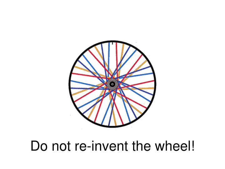 Do not re-invent the wheel!