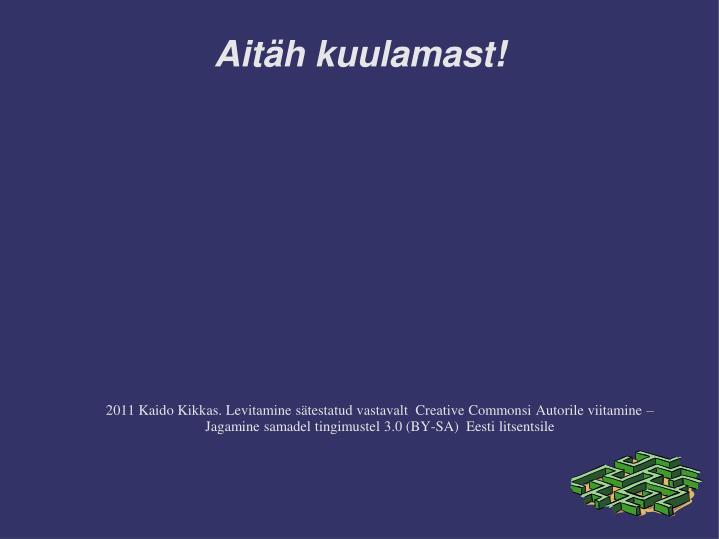 2011 Kaido Kikkas. Levitamine sätestatud vastavalt  Creative Commonsi Autorile viitamine – Jagamine samadel tingimustel 3.0 (BY-SA)  Eesti litsentsile