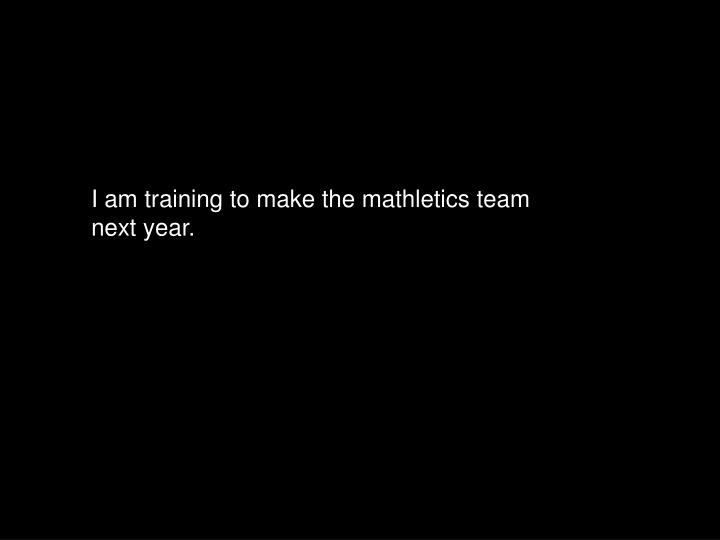I am training to make the mathletics team next year.