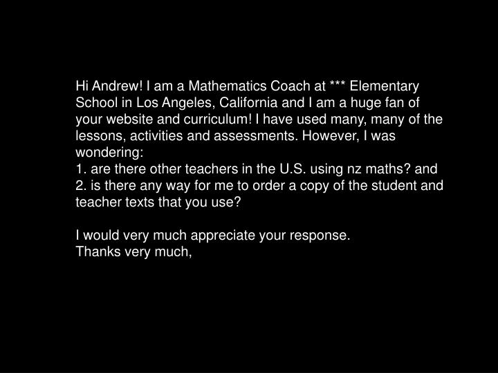 Hi Andrew! I am a Mathematics Coach at *** Elementary School in Los Angeles, California and I am a huge fan of your website and curriculum! I have used many, many of the lessons, activities and assessments. However, I was wondering:
