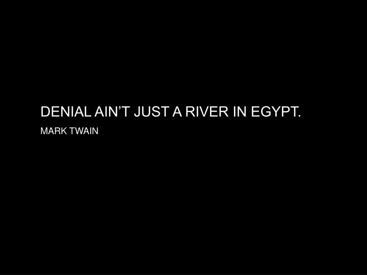DENIAL AIN'T JUST A RIVER IN EGYPT.