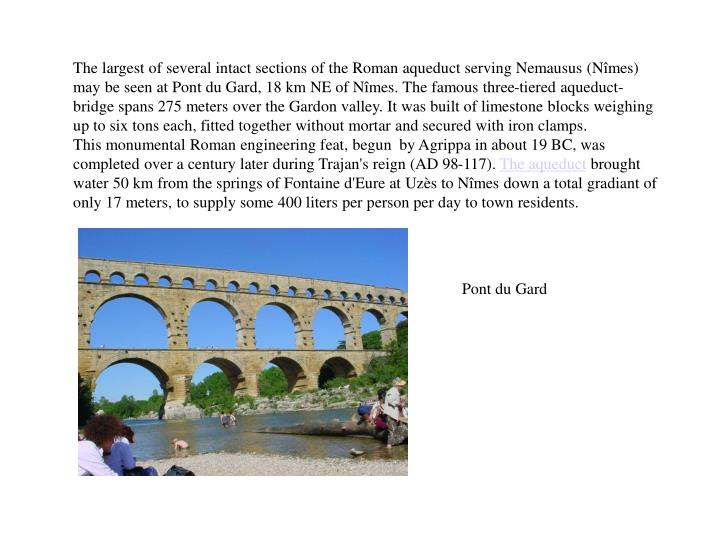 The largest of several intact sections of the Roman aqueduct serving Nemausus (Nîmes) may be seen a...