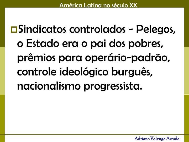Sindicatos controlados - Pelegos, o Estado era o pai dos pobres, prêmios para operário-padrão, controle ideológico burguês, nacionalismo progressista.