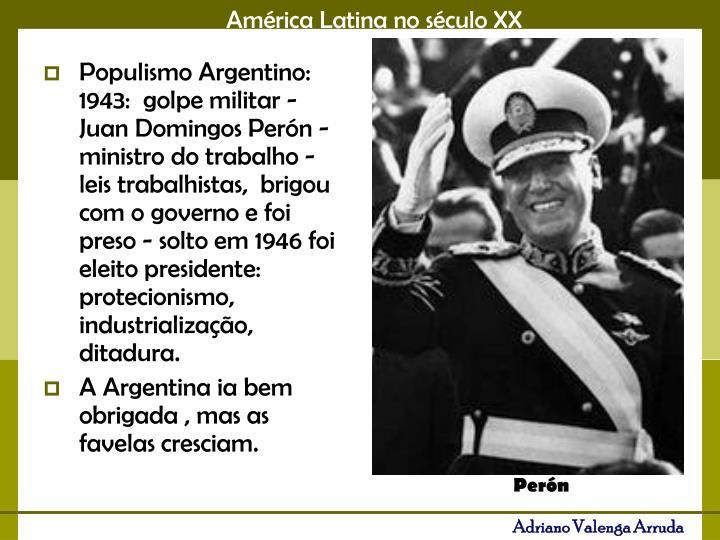 Populismo Argentino: 1943:  golpe militar - Juan Domingos Perón -  ministro do trabalho -  leis trabalhistas,  brigou com o governo e foi preso - solto em 1946 foi eleito presidente: protecionismo, industrialização, ditadura.