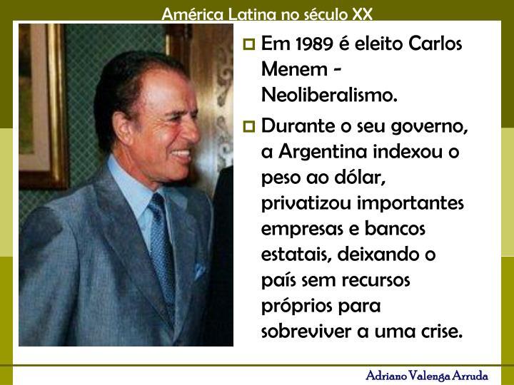 Em 1989 é eleito Carlos Menem - Neoliberalismo.