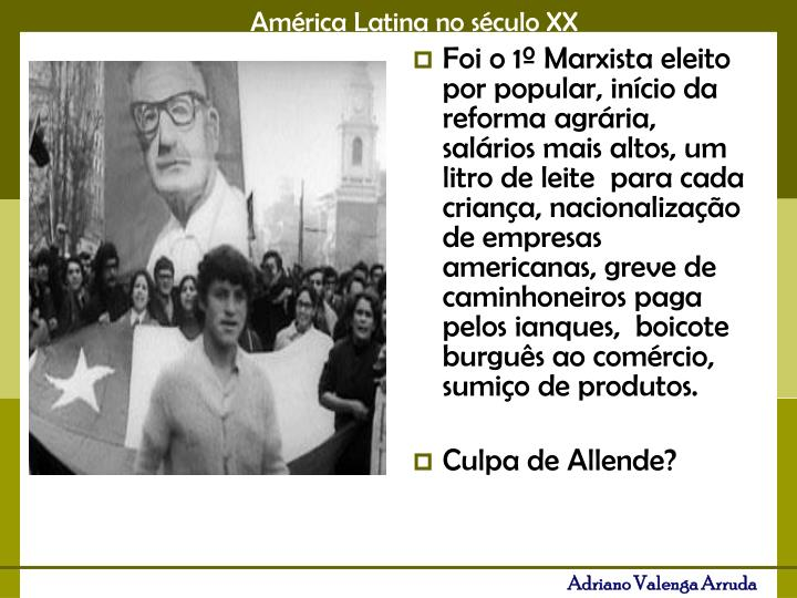 Foi o 1º Marxista eleito por popular, início da reforma agrária, salários mais altos, um litro de leite  para cada criança, nacionalização de empresas americanas, greve de caminhoneiros paga pelos ianques,  boicote burguês ao comércio, sumiço de produtos.