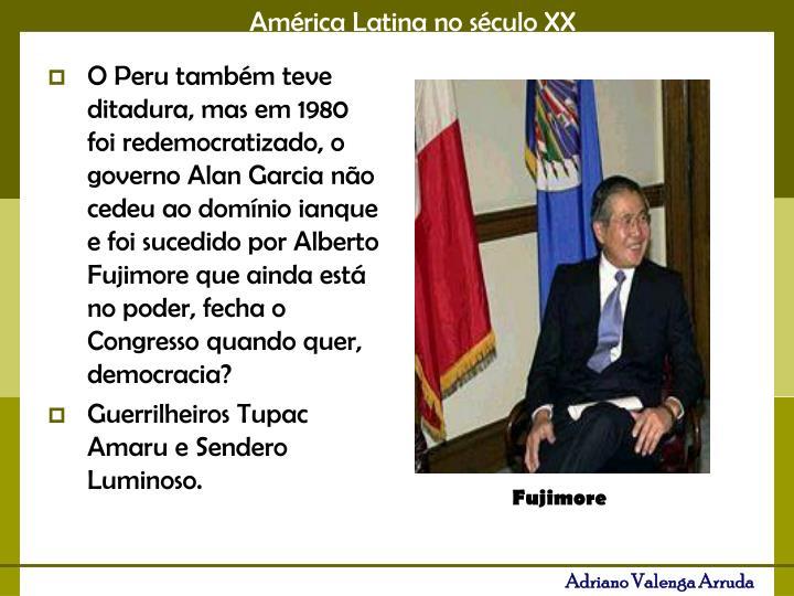 O Peru também teve ditadura, mas em 1980 foi redemocratizado, o  governo Alan Garcia não cedeu ao domínio ianque e foi sucedido por Alberto Fujimore que ainda está no poder, fecha o Congresso quando quer, democracia?