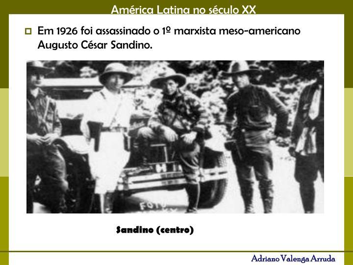 Em 1926 foi assassinado o 1º marxista meso-americano Augusto César Sandino.