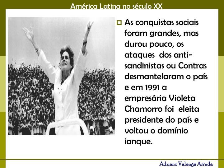 As conquistas sociais foram grandes, mas durou pouco, os ataques  dos anti-sandinistas ou Contras desmantelaram o país e em 1991 a empresária Violeta Chamorro foi  eleita presidente do país e voltou o domínio ianque.