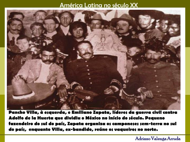 Pancho Villa, à esquerda, e Emiliano Zapata, líderes da guerra civil contra Adolfo de la Huerta que dividiu o México no início do século. Pequeno fazendeiro do sul do país,Zapata organiza os camponeses sem-terra no sul do país, enquanto Villa, ex-bandido, reúne os vaqueiros no norte.