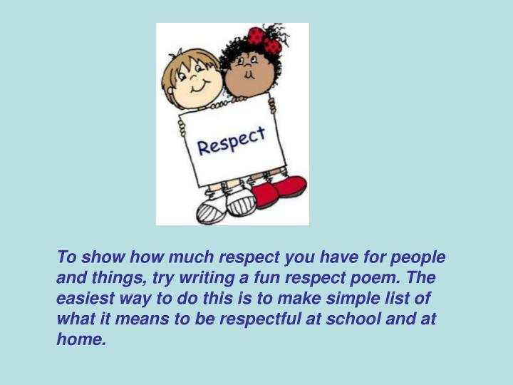 To show how much respect you have for people and things, try writing a fun respect poem. The easiest way to do this is to make simple list of what it means to be respectful at school and at home.