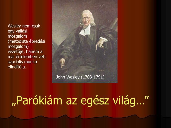 Wesley nem csak egy vallási mozgalom (metodista ébredési mozgalom) vezetője, hanem a mai értelemben vett szociális munka elindítója.