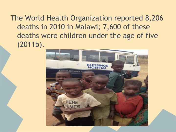 The World Health Organization reported 8,206 deaths in 2010 in Malawi; 7,600 of these deaths were children under the age of five (2011b).