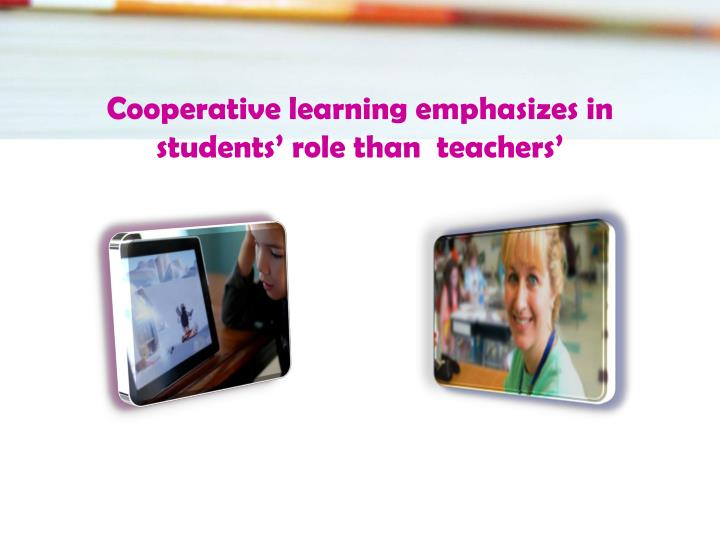 Cooperative learning emphasizes in  students' role than  teachers'