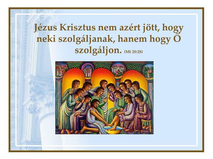 Jézus Krisztus nem azért jött, hogy neki szolgáljanak, hanem hogy Ő szolgáljon.