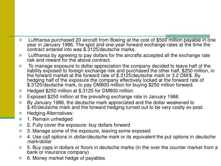 Lufthansa purchased 20 aircraft from Boeing at the cost of $500 million payable in one year in January 1986. The spot and one-year forward exchange rates at the time the contract entered into was $.3125/deutsche marks.