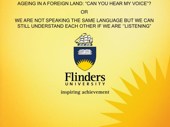 "AGEING IN A FOREIGN LAND: ""CAN YOU HEAR MY VOICE""?"