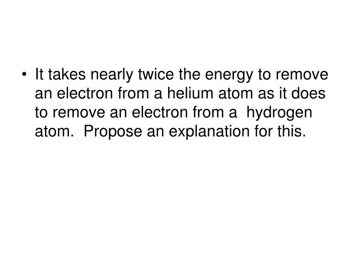 It takes nearly twice the energy to remove an electron from a helium atom as it does to remove an electron from a  hydrogen atom.  Propose an explanation for this.