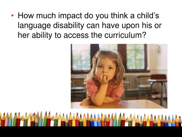 How much impact do you think a child's language disability can have upon his or her ability to access the curriculum?
