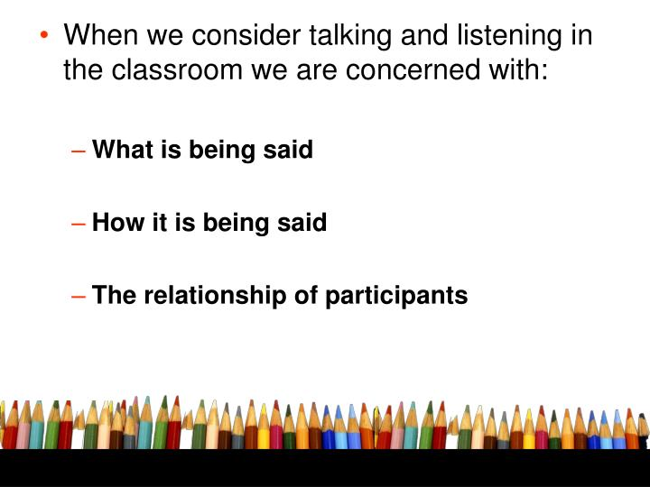 When we consider talking and listening in the classroom we are concerned with: