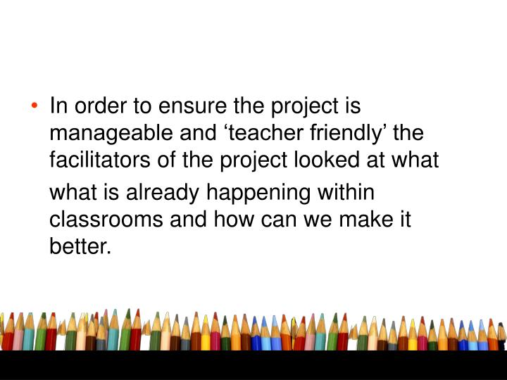 In order to ensure the project is manageable and 'teacher friendly' the facilitators of the project looked at what
