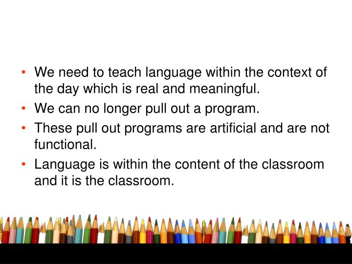 We need to teach language within the context of the day which is real and meaningful.