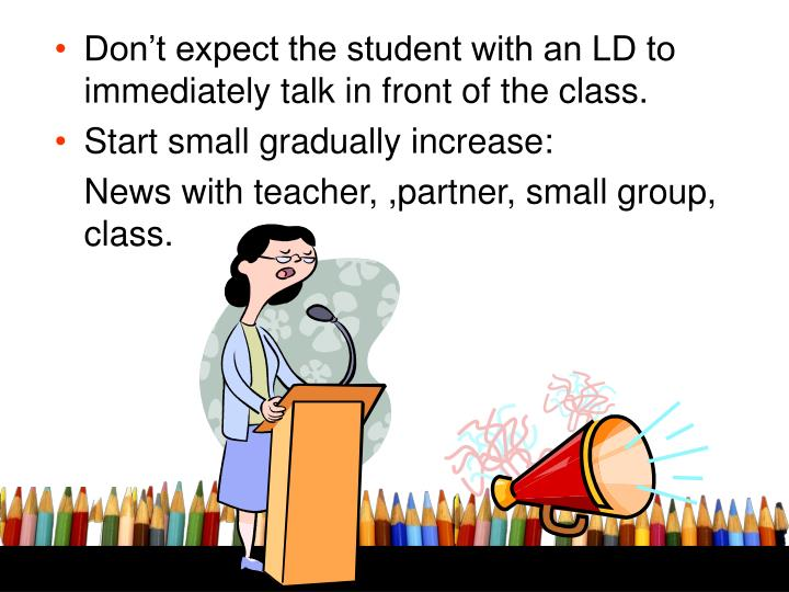 Don't expect the student with an LD to immediately talk in front of the class.