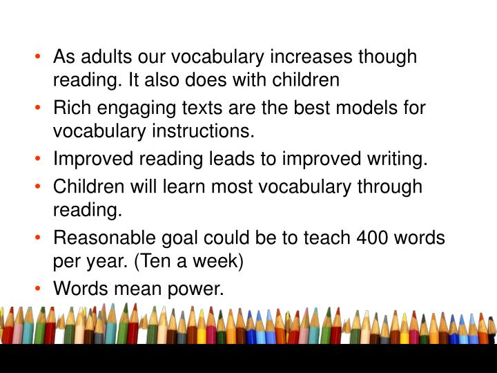 As adults our vocabulary increases though reading. It also does with children
