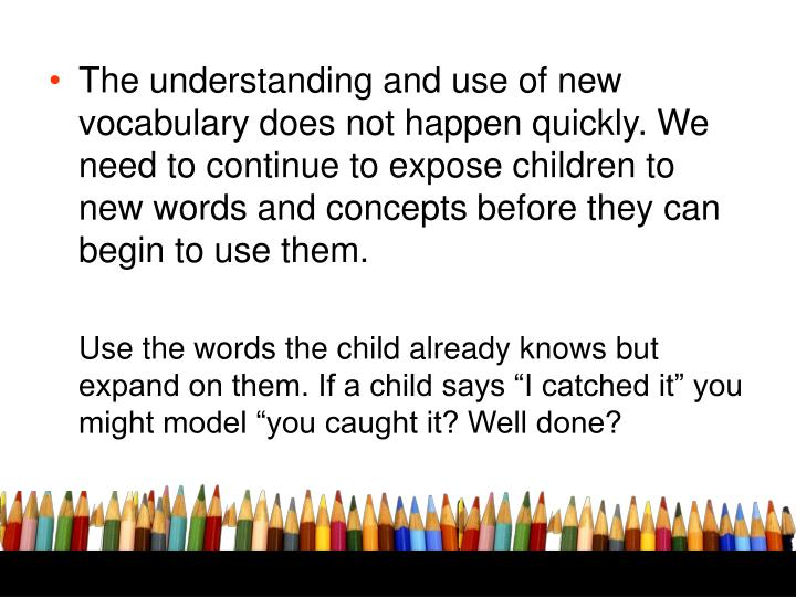 The understanding and use of new vocabulary does not happen quickly. We need to continue to expose children to new words and concepts before they can begin to use them.