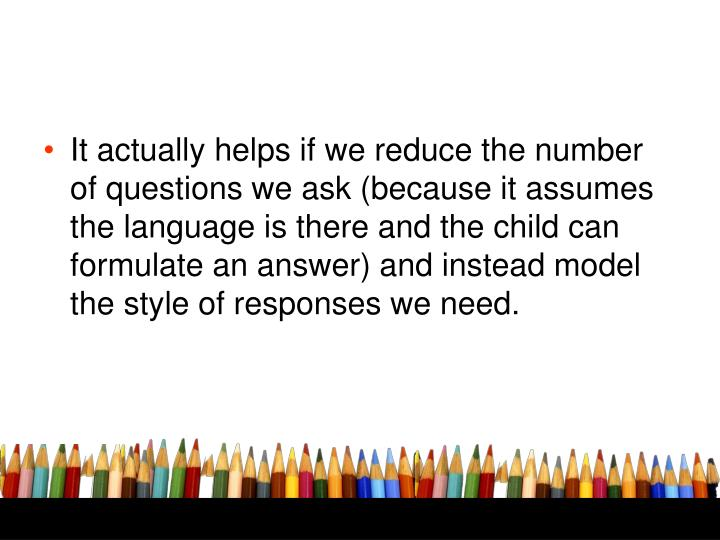 It actually helps if we reduce the number of questions we ask (because it assumes the language is there and the child can formulate an answer) and instead model the style of responses we need.