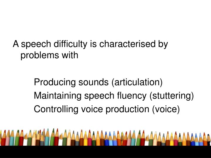 A speech difficulty is characterised by problems with