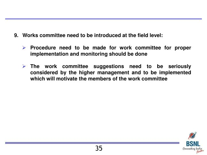 9.	Works committee need to be introduced at the field level: