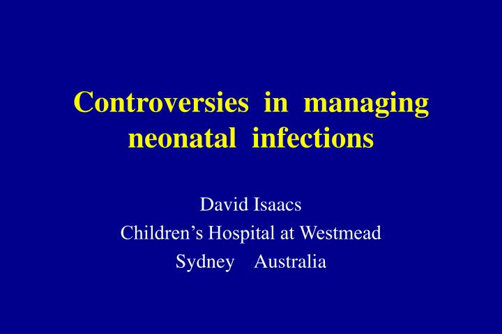 Controversies  in  managing neonatal  infections