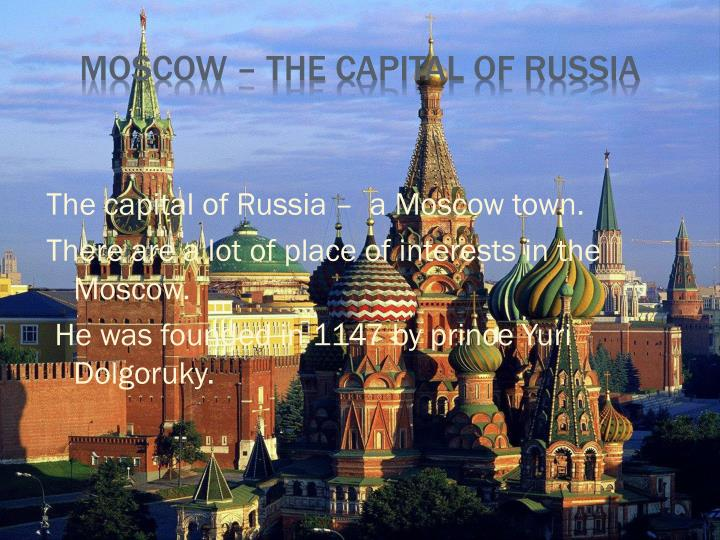 The capital of Russia –  a Moscow town.