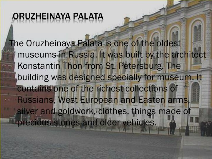 The Oruzheinaya Palata is one of the oldest museums in Russia. It was built by the architect Konstantin Thon from St. Petersburg. The building was designed specially for museum. It contains one of the richest collections of Russians, West European and Easten arms, silver and goldwork, clothes, things made of precious stones and older vehicles.