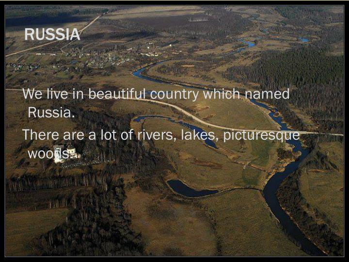 We live in beautiful country which named Russia.