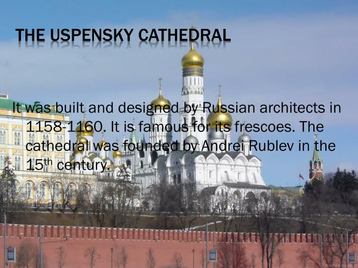 It was built and designed by Russian architects in 1158-1160. It is famous for its frescoes. The cathedral was founded by Andrei Rublev in the 15