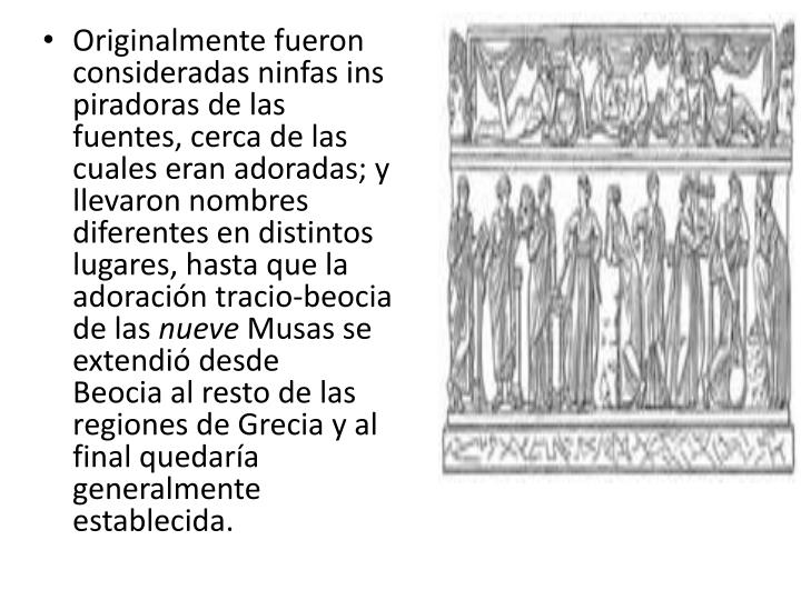 Originalmente fueron consideradasninfasinspiradoras de las fuentes, cerca de las cuales eran adoradas; y llevaron nombres diferentes en distintos lugares, hasta que la adoracióntracio-beocia de las