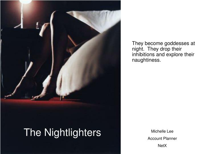 They become goddesses at night.  They drop their inhibitions and explore their naughtiness.