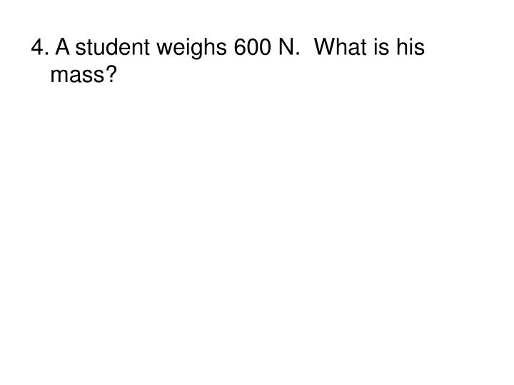4. A student weighs 600 N.  What is his mass?